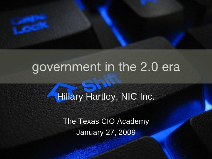 government in the 2.0 era Hillary Hartley, NIC Inc. The Texas CIO Academy January 27, 2009