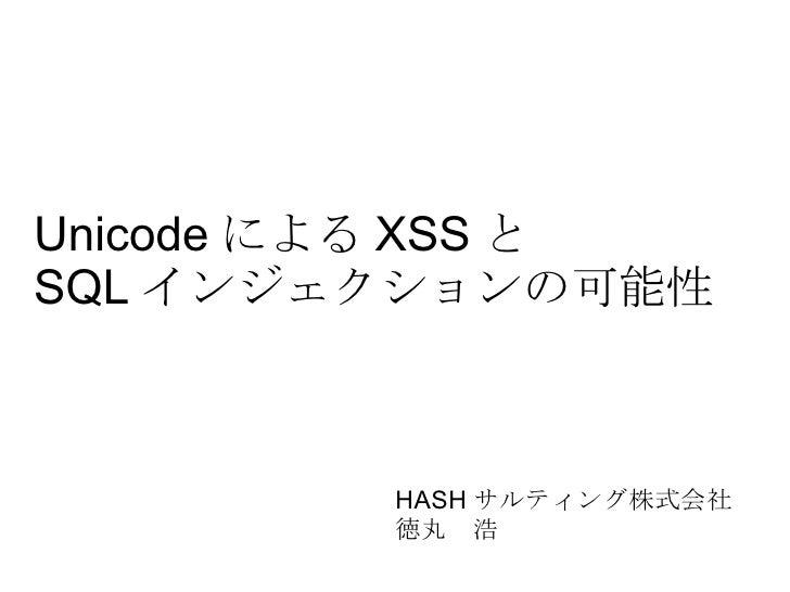 Unicode による XSS と SQL インジェクションの可能性 HASH サルティング株式会社 徳丸 浩
