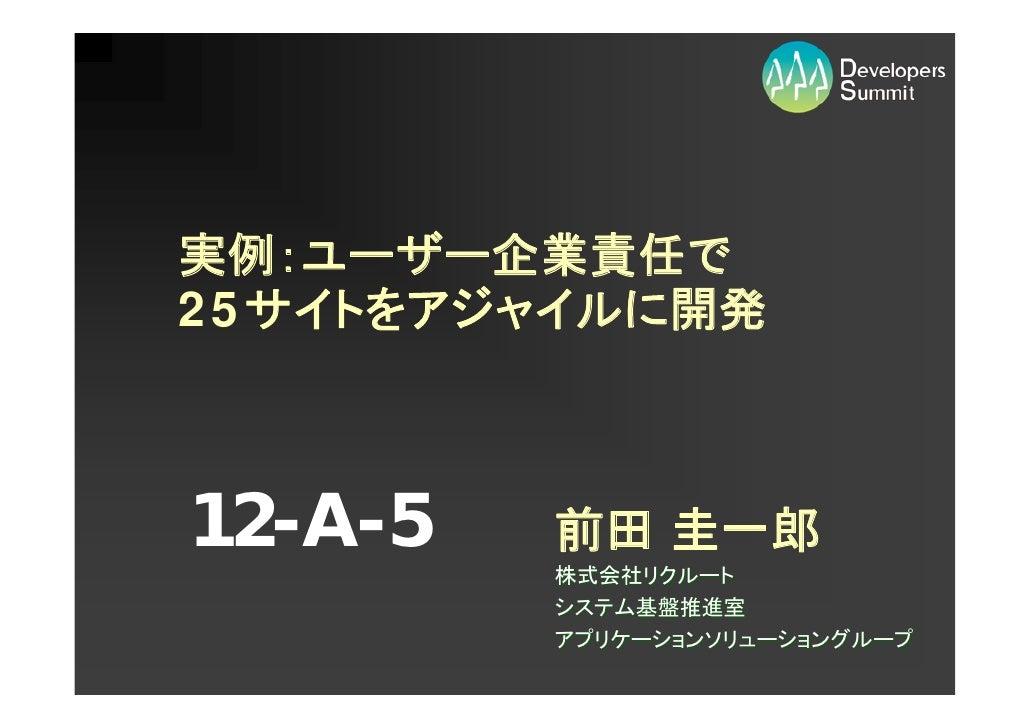 実例:ユーザー企業責任で 25サイトをアジャイルに開発    12-A-5   前田 圭一郎          株式会社リクルート          システム基盤推進室          アプリケーションソリューショングループ