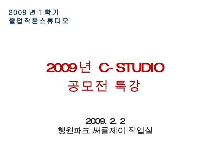 2009 년 1 학기  졸업작품스튜디오 2009 년  C-STUDIO 공모전 특강 2009. 2. 2 행원파크 써클제이 작업실