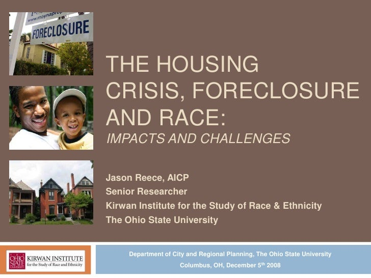 THE HOUSINGCRISIS, FORECLOSUREAND RACE:IMPACTS AND CHALLENGESJason Reece, AICPSenior ResearcherKirwan Institute for the St...