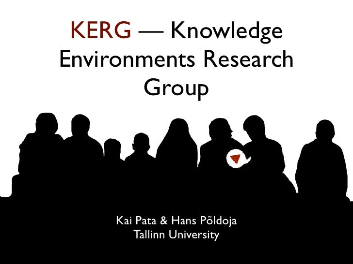 KERG — Knowledge Environments Research        Group          Kai Pata & Hans Põldoja         Tallinn University