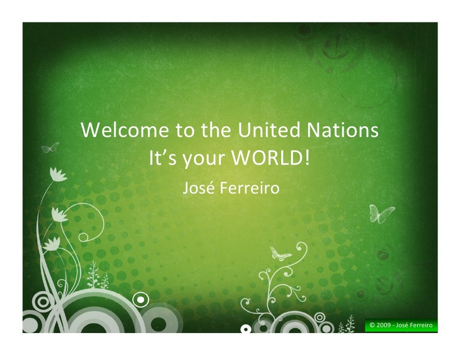 Welcome to the United Nations      It's your WORLD!          José Ferreiro                                 © 2009 ‐ José F...