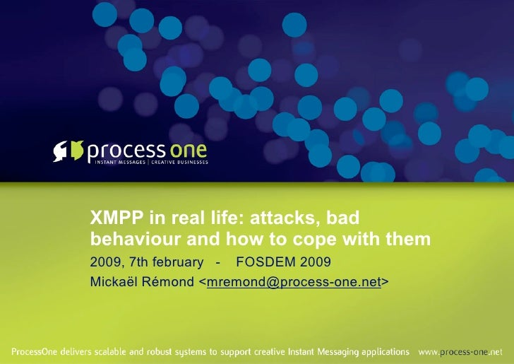 XMPP in real life: attacks, bad behaviour and how to cope with them 2009, 7th february - FOSDEM 2009 Mickaël Rémond <mremo...