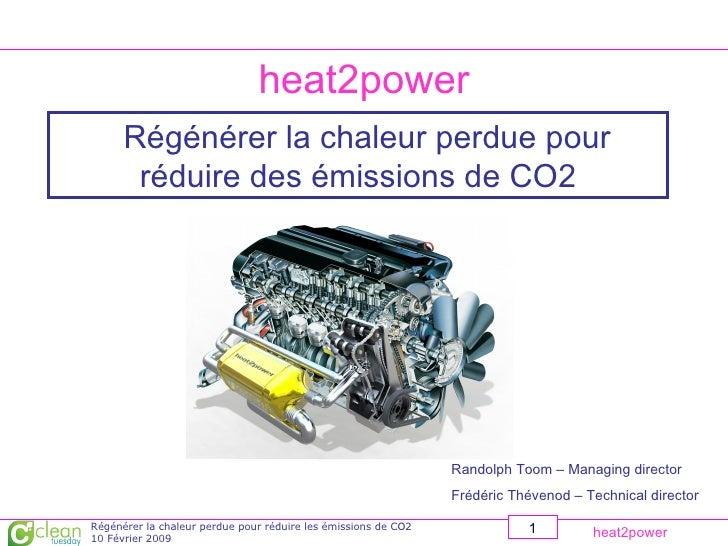 heat2power Régénérer la chaleur perdue pour réduire des émissions de CO2 Randolph Toom – Managing director Frédéric Théven...