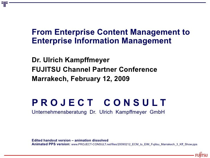 From Enterprise Content Management to Enterprise Information Management Dr. Ulrich Kampffmeyer FUJITSU Channel Partner Con...