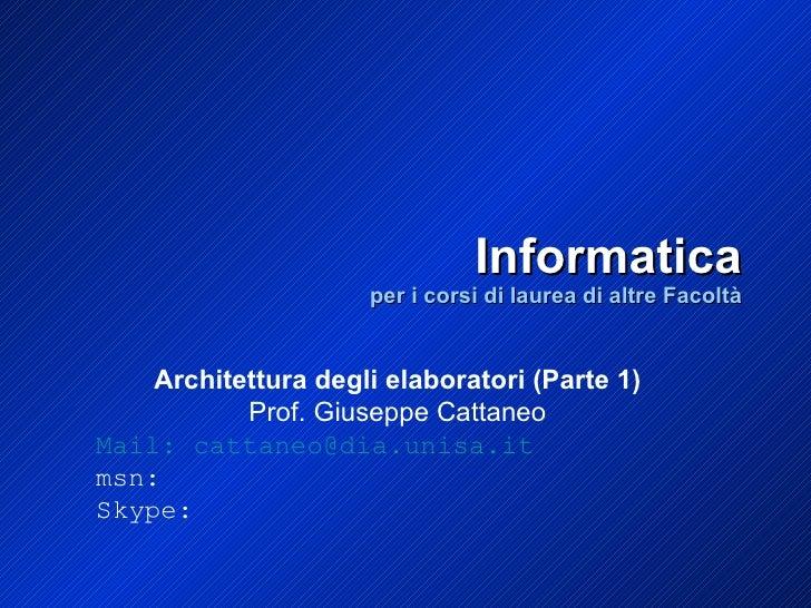 Informatica per i corsi di laurea di altre Facoltà Architettura degli elaboratori (Parte 1) Prof. Giuseppe Cattaneo Mail: ...