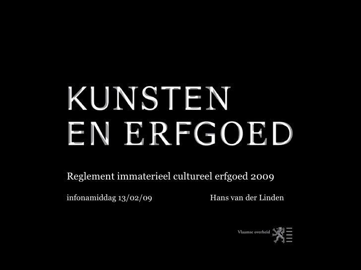 Reglement immaterieel cultureel erfgoed 2009 infonamiddag 13/02/09  Hans van der Linden