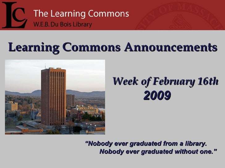 "Learning Commons Announcements Week of February 16th "" Nobody ever graduated from a library. Nobody ever graduated without..."