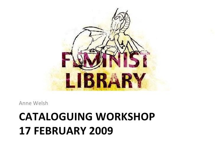 CATALOGUING WORKSHOP 17 FEBRUARY 2009 <ul><li>Anne Welsh  </li></ul>
