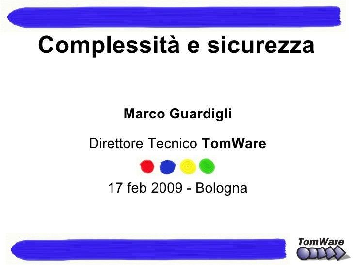 Marco Guardigli Direttore Tecnico  TomWare 17 feb 2009 - Bologna Complessità e sicurezza