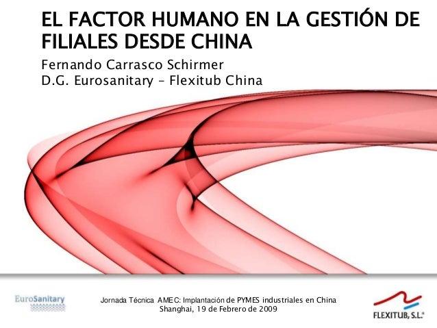 EL FACTOR HUMANO EN LA GESTIÓN DE FILIALES DESDE CHINA Fernando Carrasco Schirmer D.G. Eurosanitary – Flexitub China Jorna...