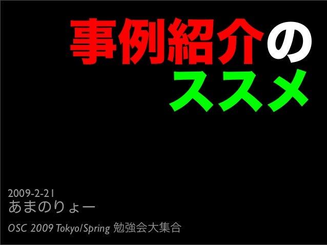 事例紹介の ススメ 2009-2-21 あまのりょー OSC 2009Tokyo/Spring 勉強会大集合