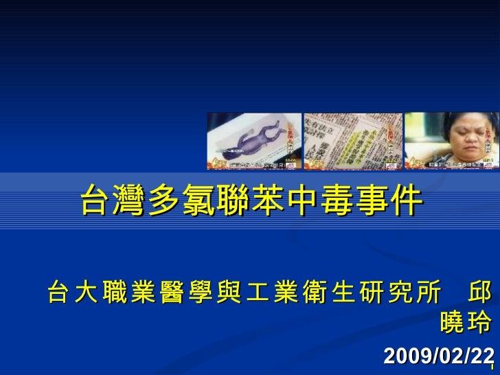 台灣多氯聯苯中毒事件 <ul><li>台大職業醫學與工業衛生研究所  邱曉玲 </li></ul><ul><li>2009/02/22 </li></ul>