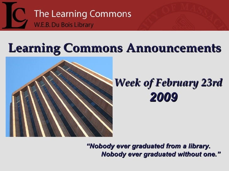 "Learning Commons Announcements Week of February 23rd "" Nobody ever graduated from a library. Nobody ever graduated without..."