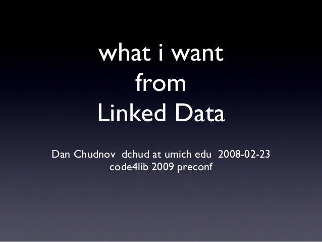 what i wantfromLinked DataDan Chudnov dchud at umich edu 2008-02-23code4lib 2009 preconf