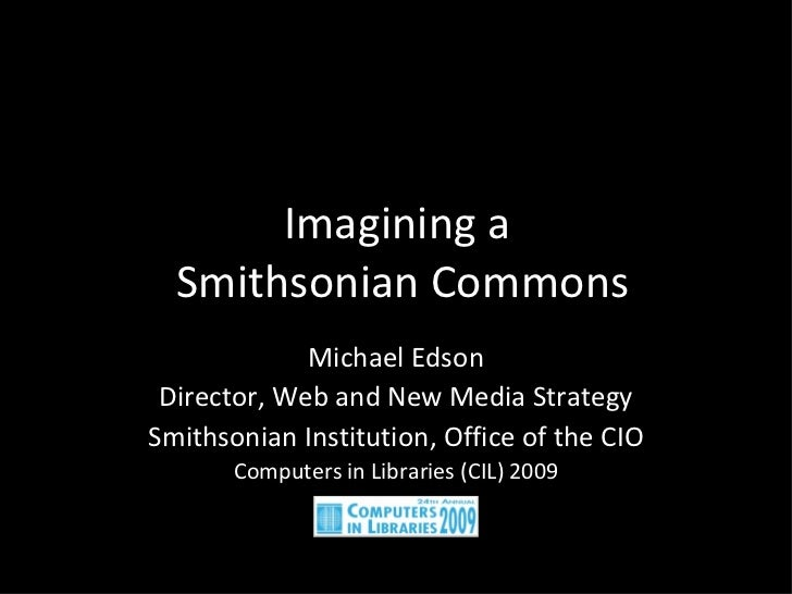 Imagining a  Smithsonian Commons Michael Edson Director, Web and New Media Strategy Smithsonian Institution, Office of the...