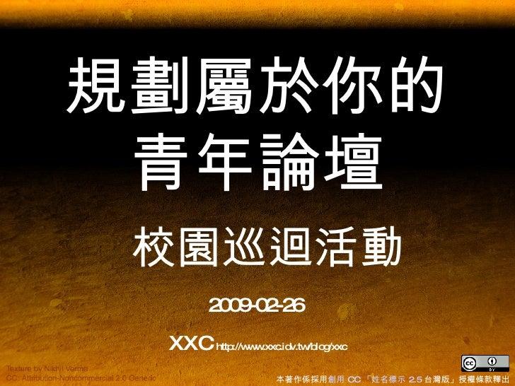 規劃屬於你的青年論壇   校園巡迴活動 2009-02-26  XXC  http://www.xxc.idv.tw/blog/xxc 本著作係採用 創用  CC  「姓名標示  2.5  台灣版」授權條款 釋出