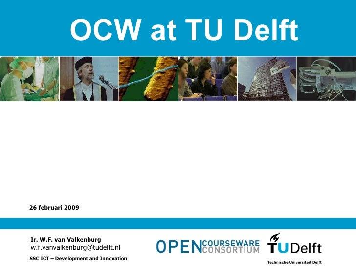aan de TU Delft 26 februari 2009 Ir. W.F. van Valkenburg [email_address] SSC ICT – Development and Innovation OCW at TU De...