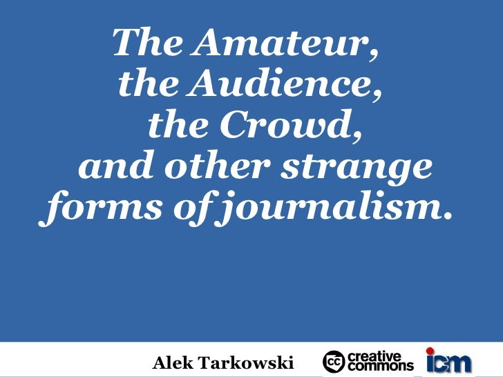 The Amateur,     the Audience,       the Crowd,   and other strange forms of journalism.        Alek Tarkowski