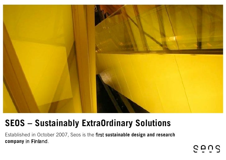 SEOS – Sustainably ExtraOrdinary Solutions Established in October 2007, Seos is the first sustainable design and research c...