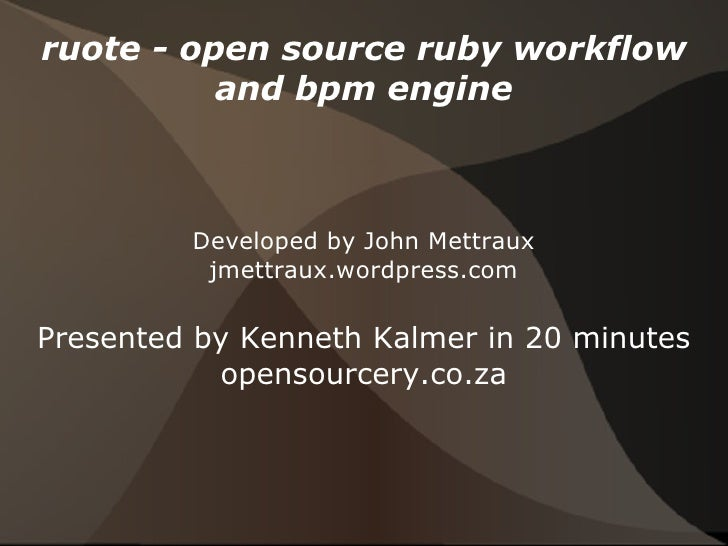 ruote - open source ruby workflow and bpm engine Developed by John Mettraux jmettraux.wordpress.com Presented by Kenneth K...