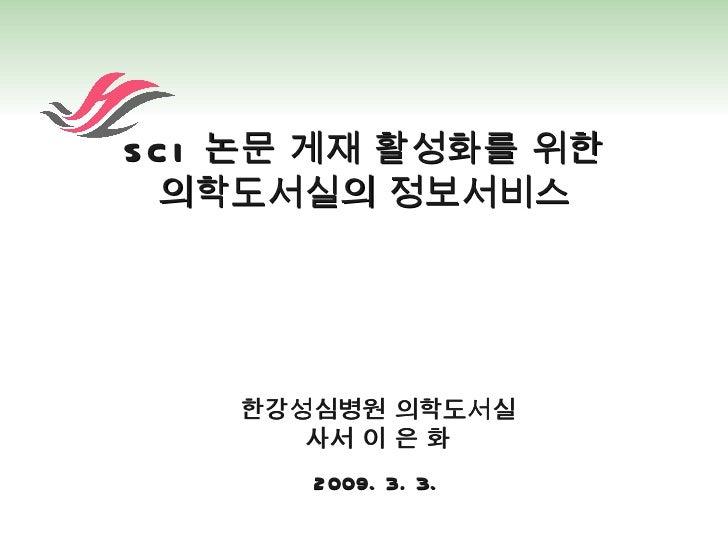 SCI  논문 게재 활성화를 위한 의학도서실의 정보서비스 한강성심병원 의학도서실 사서 이 은 화 2009. 3. 3.
