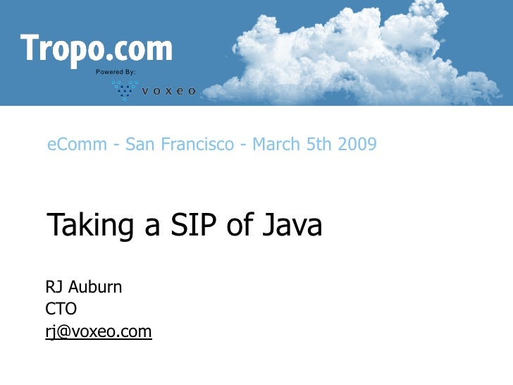 Powered By:     eComm - San Francisco - March 5th 2009    Taking a SIP of Java RJ Auburn CTO rj@voxeo.com