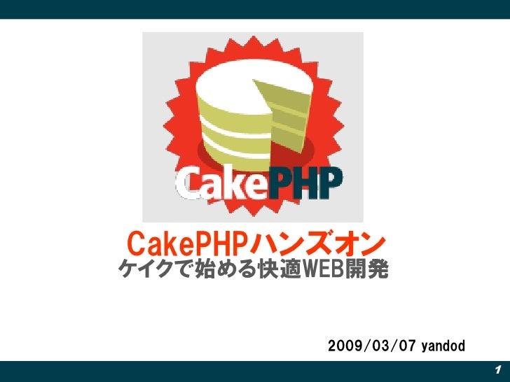 CakePHPハンズオン ケイクで始める快適WEB開発             2009/03/07 yandod                               1