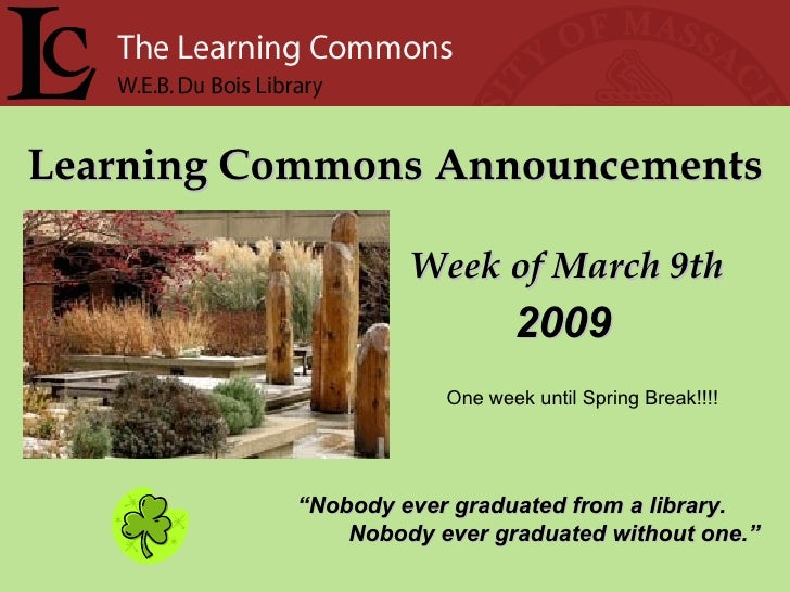 """Learning Commons Announcements Week of March 9th """" Nobody ever graduated from a library. Nobody ever graduated without one..."""