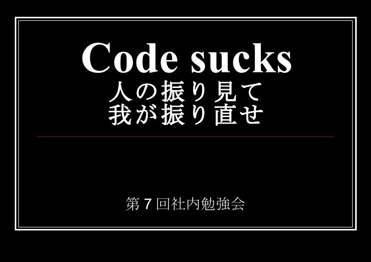 Code sucks 人の振り見て 我が振り直せ 第7回社内勉強会