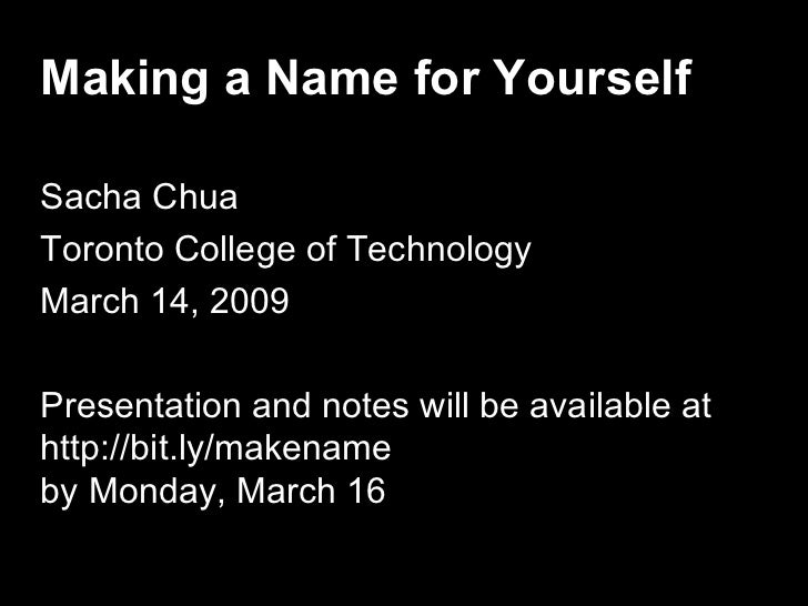 Making a Name for Yourself  Sacha Chua Toronto College of Technology March 14, 2009  Presentation and notes will be availa...