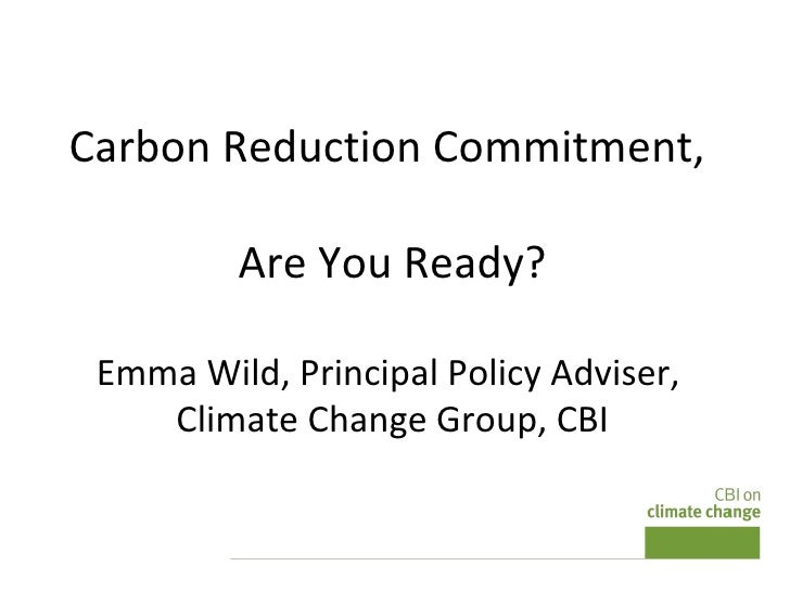 Carbon Reduction Commitment,  Are You Ready? Emma Wild, Principal Policy Adviser,  Climate Change Group, CBI