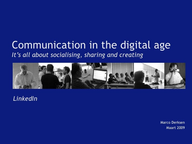 Communication in the digital age It's all about socialising, sharing and creating Marco Derksen Maart 2009 LinkedIn