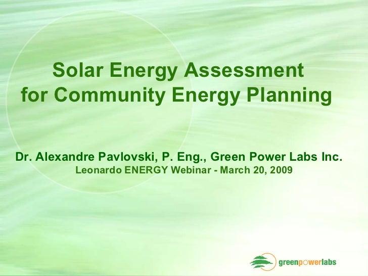 Solar Energy Assessment  for Community Energy Planning   Dr. Alexandre Pavlovski, P. Eng., Green Power Labs Inc. Leonardo ...