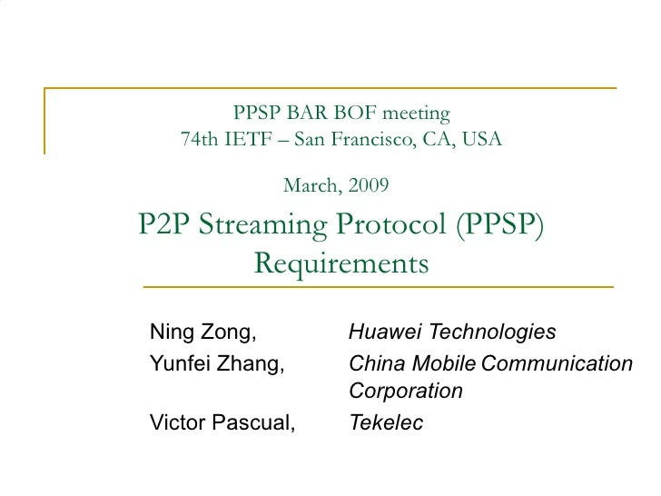 PPSP BAR BOF meeting 74th IETF – San Francisco, CA, USA March, 2009   P2P Streaming Protocol (PPSP) Requirements Ning Zong...