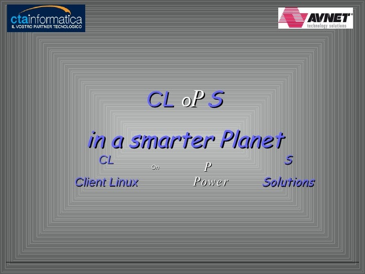 CL  o P S in a smarter Planet CL Client Linux On P Power S Solutions