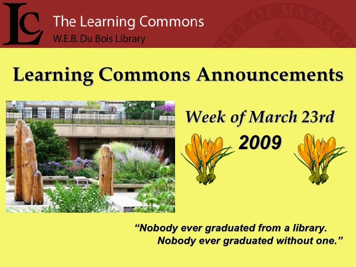 "Learning Commons Announcements Week of March 23rd "" Nobody ever graduated from a library. Nobody ever graduated without on..."