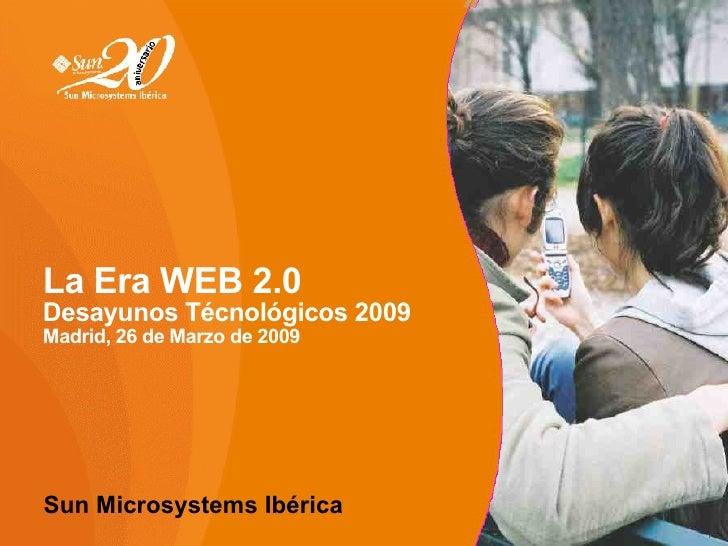 La Era WEB 2.0 Desayunos Técnológicos 2009 Madrid, 26 de Marzo de 2009 <ul>Sun Microsystems Ibérica  </ul>