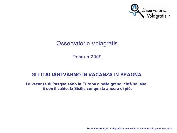 Fonte Osservatorio Volagratis.it: 9.000.000 ricerche medie per mese 2008. Osservatorio Volagratis Pasqua 2009 GLI ITALIANI...