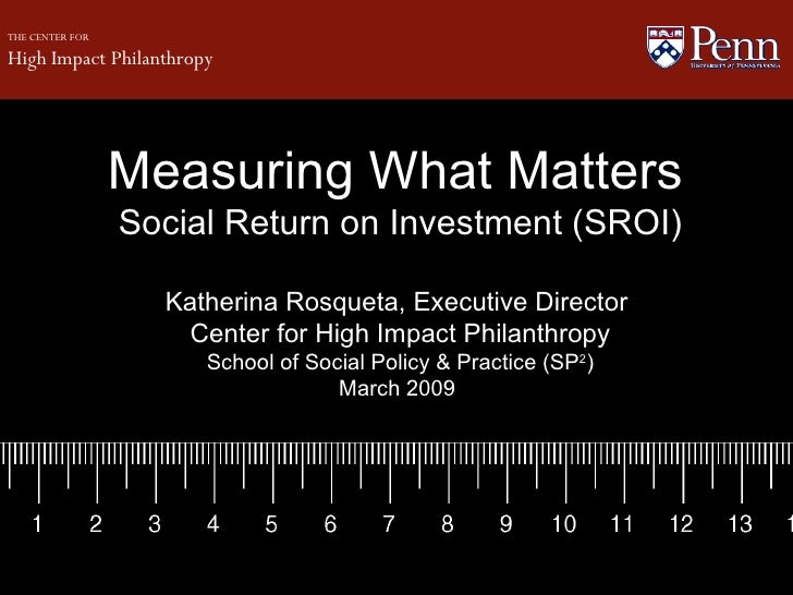 Measuring What Matters   Social Return on Investment (SROI) Katherina Rosqueta, Executive Director  Center for High Impact...