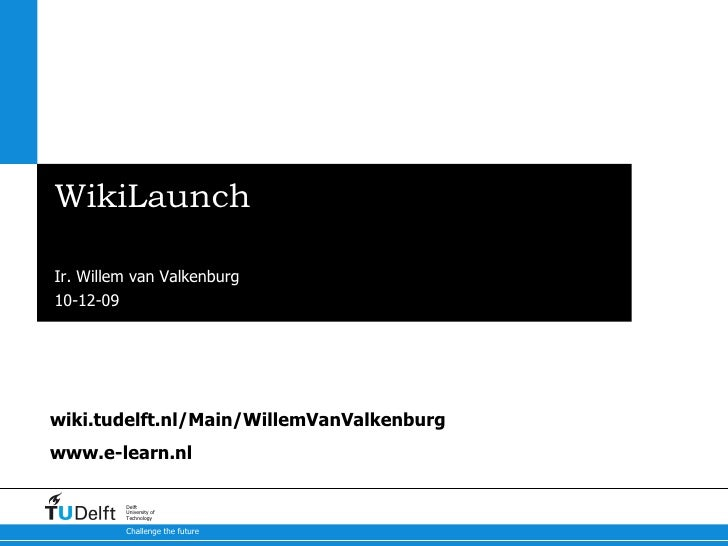 WikiLaunch Start of a TU Delft Wiki Community Ir. Willem van Valkenburg wiki.tudelft.nl/Main/WillemVanValkenburg www.e-lea...