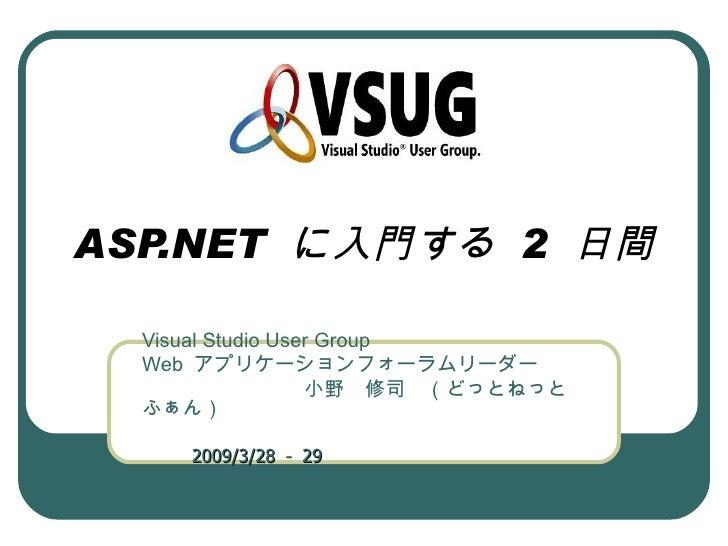ASP.NET に入門する 2 日間  Visual Studio User Group  Web アプリケーションフォーラムリーダー          小野 修司 (どっとねっと  ふぁん)                          ...