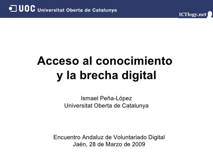 Acceso al conocimiento  y la brecha digital Ismael Peña-López Universitat Oberta de Catalunya Encuentro Andaluz de Volunta...