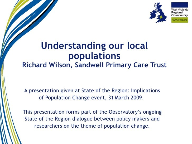 Understanding our local populations Richard Wilson, Sandwell Primary Care Trust A presentation given at State of the Regio...