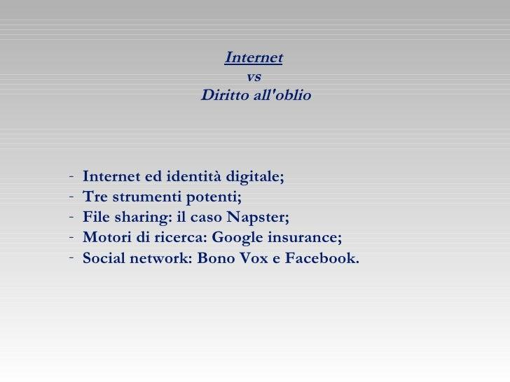 Internet   vs  Diritto all'oblio <ul><li>Internet ed identità digitale; </li></ul><ul><li>Tre strumenti potenti; </li></ul...
