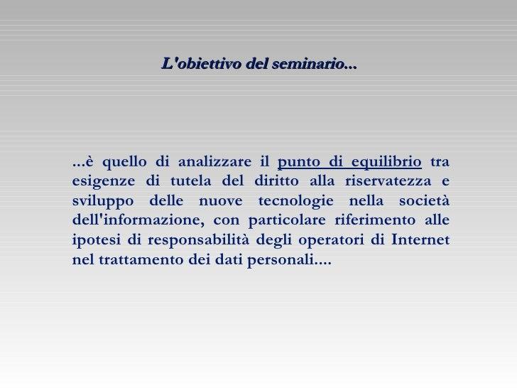 L'obiettivo del seminario... ...è quello di analizzare il  punto di equilibrio  tra esigenze di tutela del diritto alla ri...