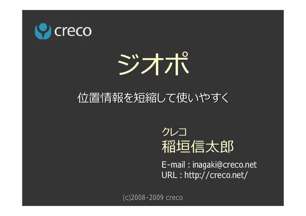 ジオポ 位置情報を短縮して使いやすく                 クレコ                稲垣信太郎                E-mail : inagaki@creco.net                URL :...