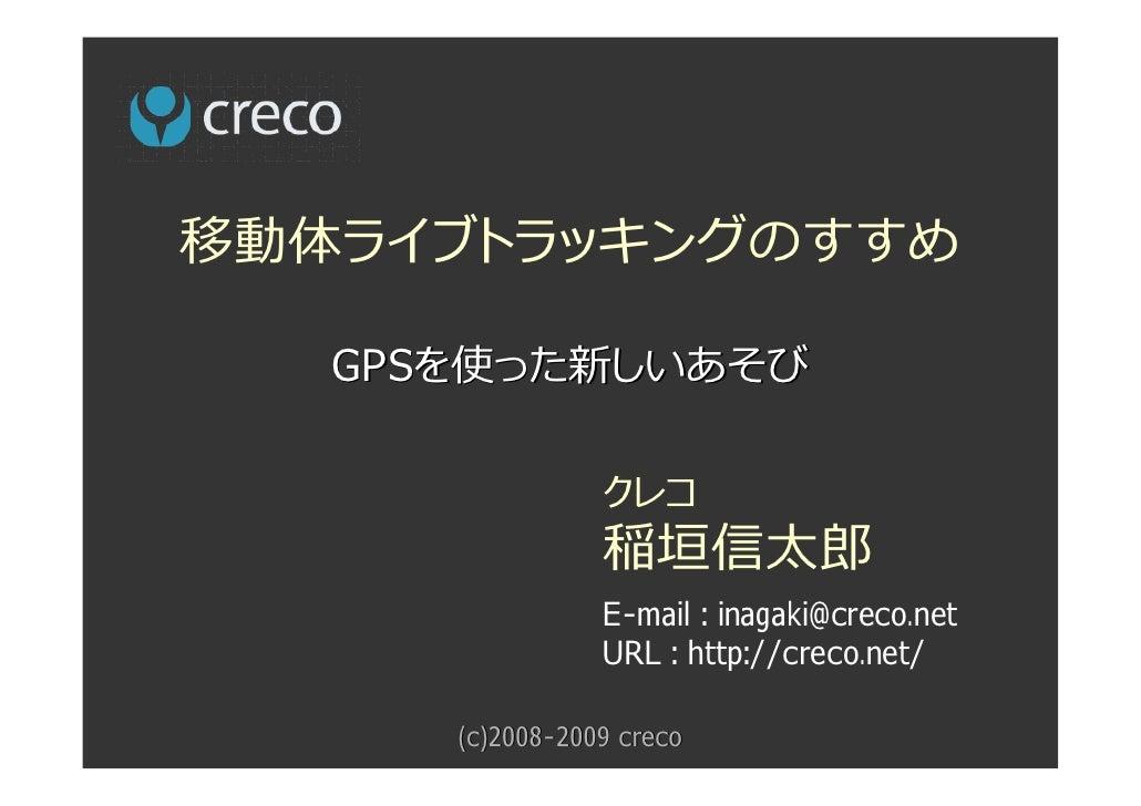 移動体ライブトラッキングのすすめ     GPSを使った新しいあそび                   クレコ                  稲垣信太郎                  E-mail : inagaki@creco.ne...