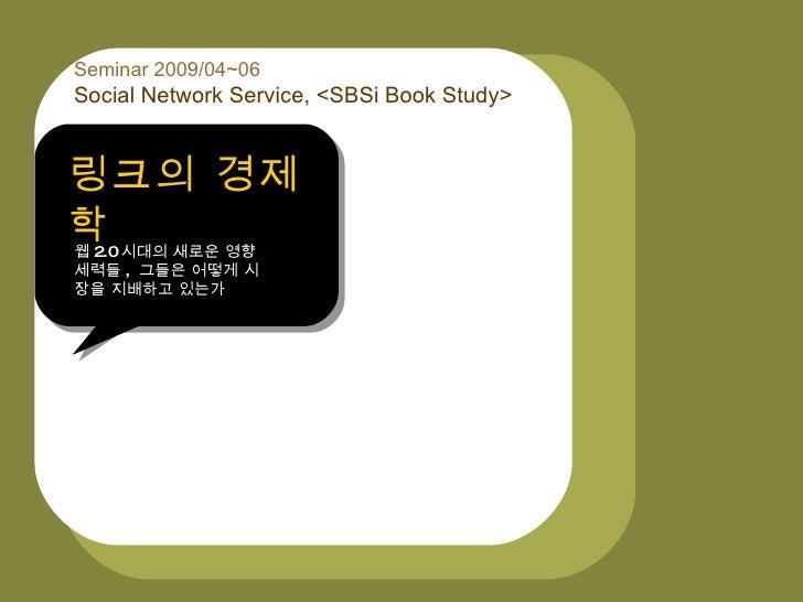 링크의 경제학  Seminar 2009/04~06 Social Network Service, <SBSi Book Study>   링크의 경제 학 웹 2.0 시대의 새로운 영향 세력들 , 그들은 어떻게 시 장을 지배하고 ...